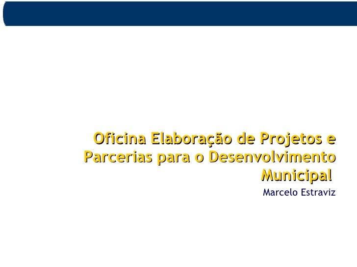 <ul><li>Oficina Elaboração de Projetos e Parcerias para o Desenvolvimento Municipal   </li></ul><ul><li>Marcelo Estraviz <...