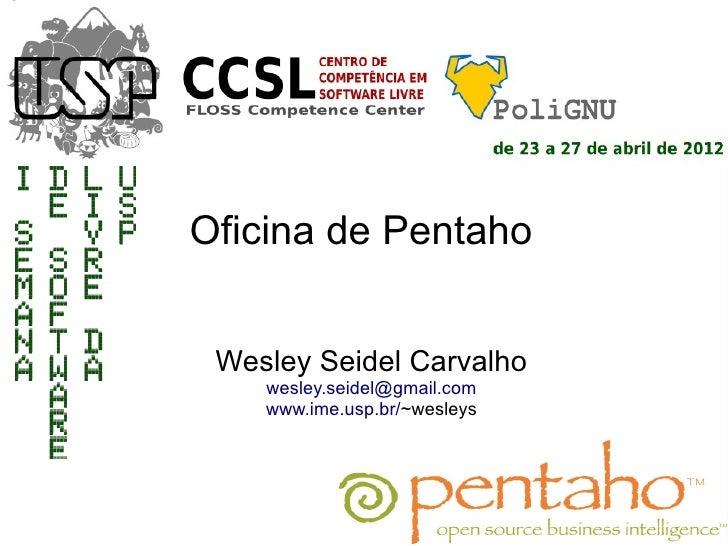 Oficina de Pentaho Wesley Seidel Carvalho    wesley.seidel@gmail.com    www.ime.usp.br/~wesleys