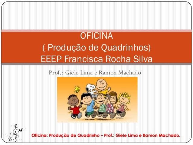 OFICINA   ( Produção de Quadrinhos)   EEEP Francisca Rocha Silva       Prof.: Giele Lima e Ramon MachadoOficina: Produção ...