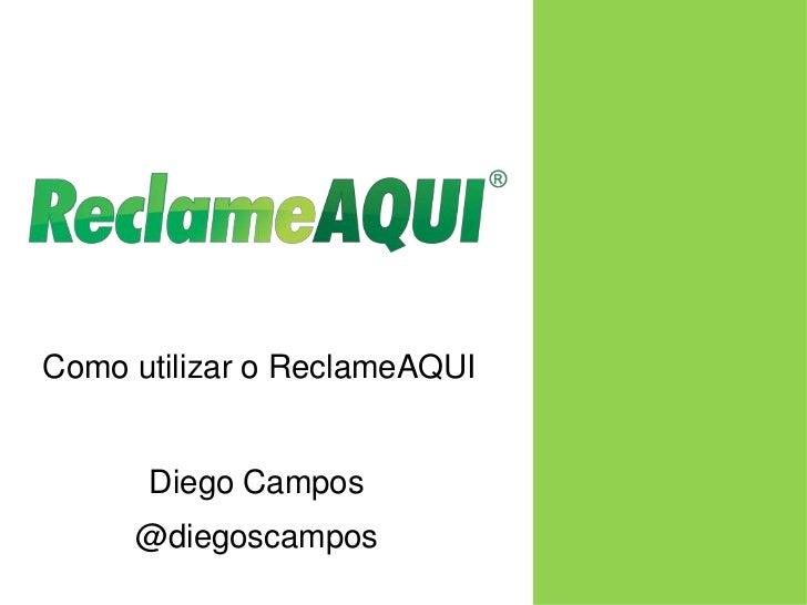 Como utilizar o ReclameAQUI<br />Diego Campos<br />@diegoscampos<br />