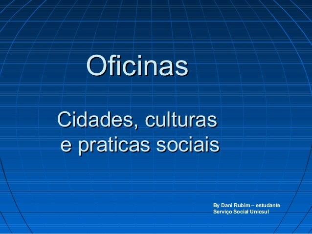 OficinasOficinasCidades, culturasCidades, culturase praticas sociaise praticas sociaisBy Dani Rubim – estudanteServiço Soc...