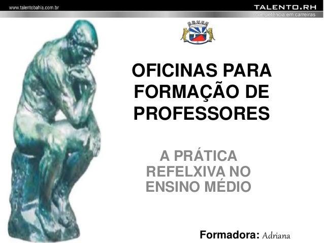 OFICINAS PARA  FORMAÇÃO DE  PROFESSORES  A PRÁTICA  REFELXIVA NO  ENSINO MÉDIO  Formadora: Adriana