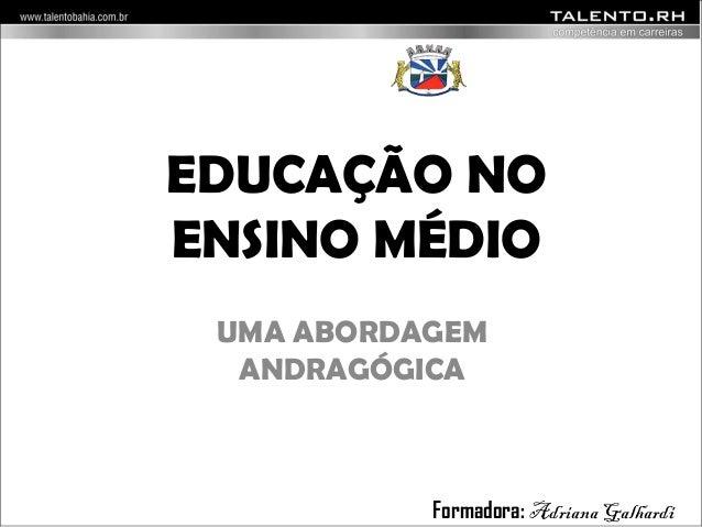 EDUCAÇÃO NO  ENSINO MÉDIO  UMA ABORDAGEM  ANDRAGÓGICA  Formadora: Adriana Galhardi