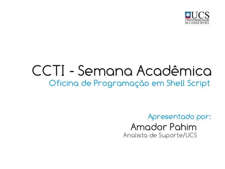 CCTI - Semana Acadêmica  Oficina de Programação em Shell Script                          Apresentado por:                 ...