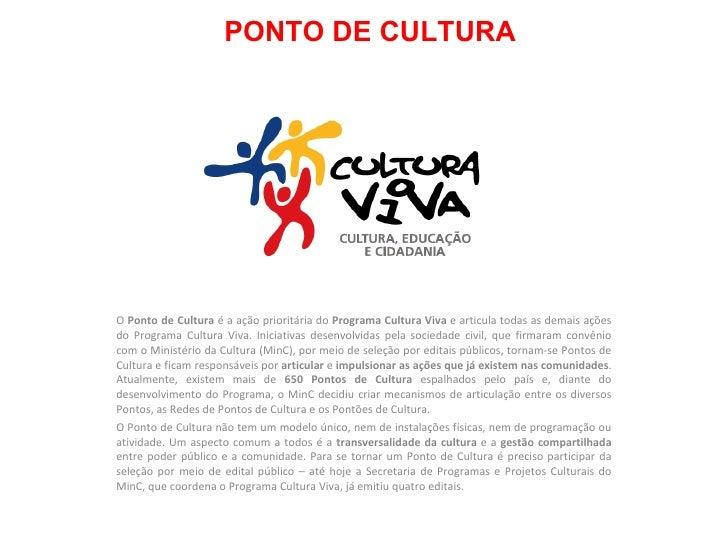 PONTO DE CULTURA O  Ponto de Cultura  é a ação prioritária do  Programa Cultura Viva  e articula todas as demais ações do ...