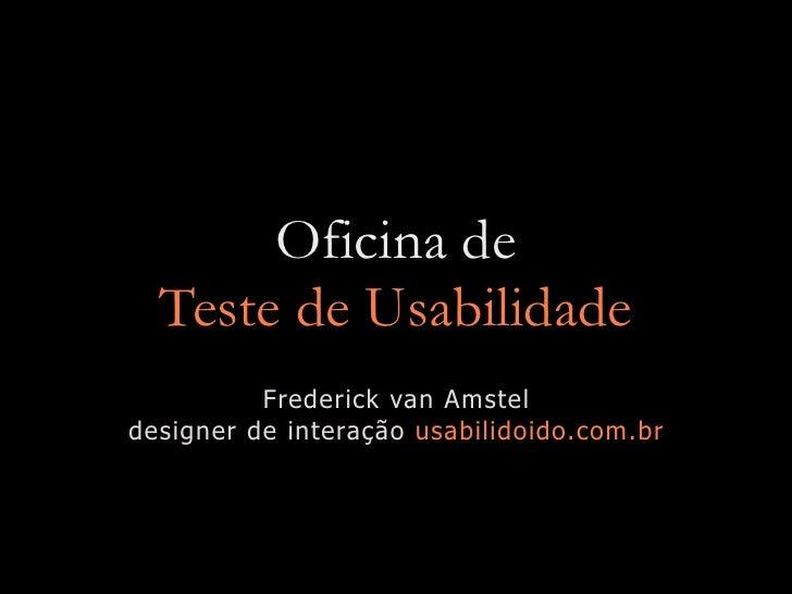Oficina de   Teste de Usabilidade           Frederick van Amstel designer de interação usabilidoido.com.br