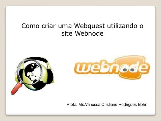 Como criar uma Webquest utilizando o site Webnode Profa. Ms.Vanessa Cristiane Rodrigues Bohn