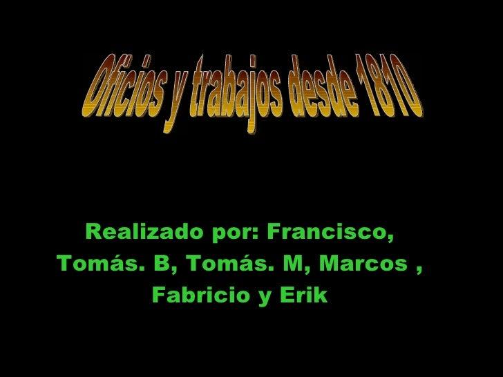 Realizado por: Francisco, Tomás. B, Tomás. M, Marcos , Fabricio y Erik Oficios y trabajos desde 1810