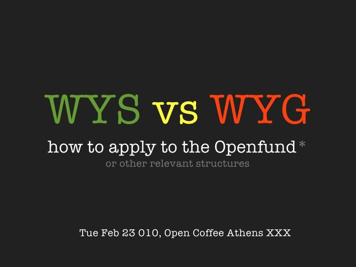 WYS vs WYG how to apply to the Openfund*         or other relevant structures        Tue Feb 23 2010, Open Coffee Athens X...