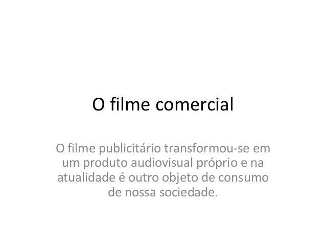 O filme comercial O filme publicitário transformou-se em um produto audiovisual próprio e na atualidade é outro objeto de ...