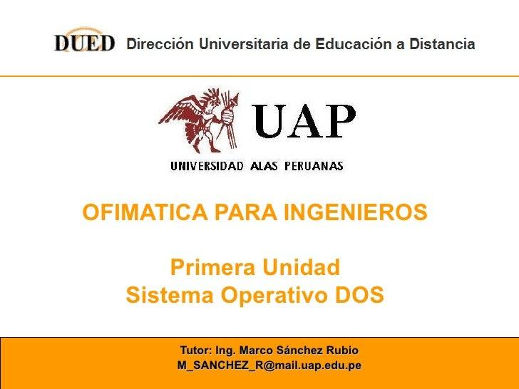 OFIMATICA PARA INGENIEROS Primera Unidad Sistema Operativo DOS Tutor: Ing. Marco Sánchez Rubio [email_address]