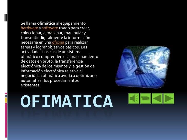 ofimatica<br />Se llama ofimática al equipamiento hardware y software usado para crear, coleccionar, almacenar, manipular ...