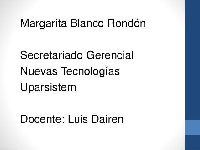 Margarita Blanco Rondón  Secretariado Gerencial  Nuevas Tecnologías  Uparsistem  Docente: Luis Dairen