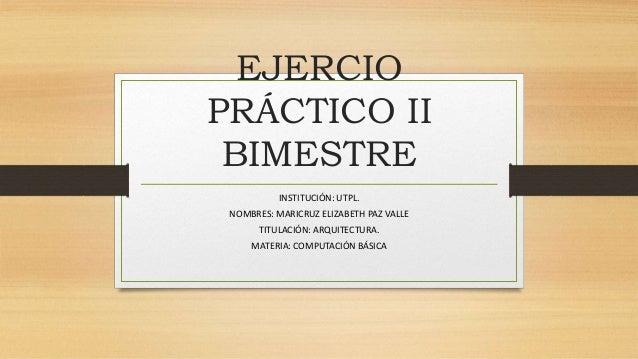 EJERCIO PRÁCTICO II BIMESTRE INSTITUCIÓN: UTPL. NOMBRES: MARICRUZ ELIZABETH PAZ VALLE TITULACIÓN: ARQUITECTURA. MATERIA: C...