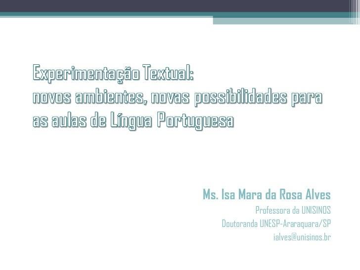 <ul><li>Ms. Isa Mara da Rosa Alves </li></ul><ul><li>Professora da UNISINOS </li></ul><ul><li>Doutoranda UNESP-Araraquara/...
