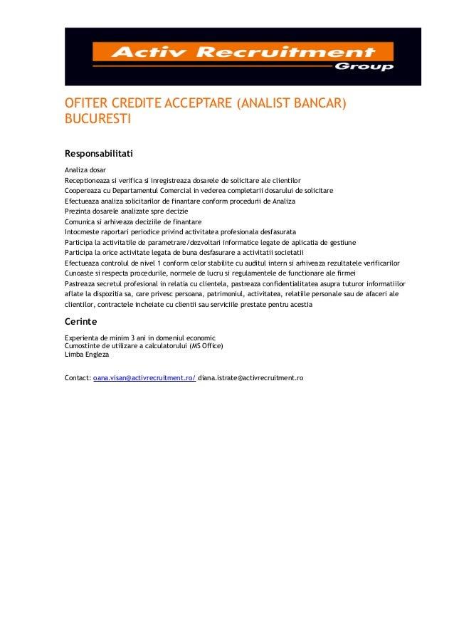 OFITER CREDITE ACCEPTARE (ANALIST BANCAR)BUCURESTIResponsabilitatiAnaliza dosarReceptioneaza si verifica si inregistreaza ...