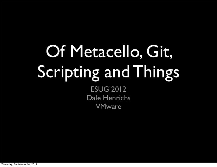 Of Metacello, Git,                               Scripting and Things                                      ESUG 2012      ...