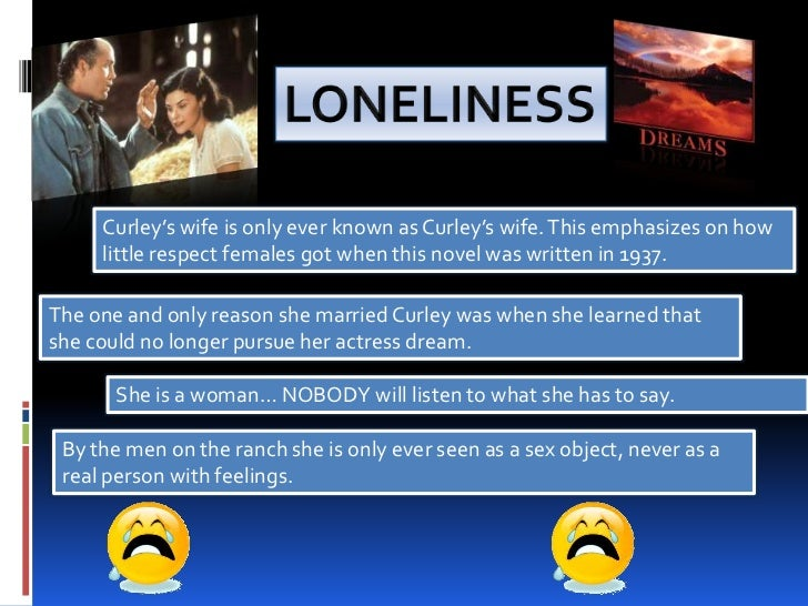 how curley s wife portrayed in the movie mice and men Like the men who are plagued by loneliness in the story, curley's wife is both lonely and regretful and says that she could have been in movies or magazines if she had not married curley it.