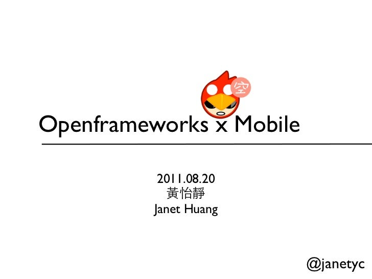 Openframeworks x Mobile           2011.08.20            黃怡靜          Janet Huang                          @janetyc