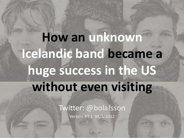 How an unknown Icelandic band became a huge success in the US without even visiting Twitter: @bolafsson Version #3.1 04/3/...