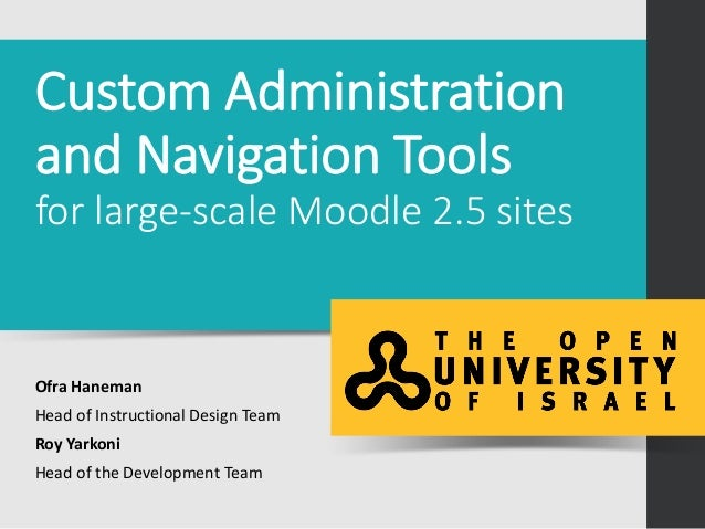 Custom Administration and Navigation Tools for large-scale Moodle 2.5 sites Ofra Haneman Head of Instructional Design Team...