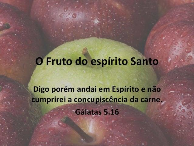 O Fruto do espírito Santo Digo porém andai em Espírito e não cumprirei a concupiscência da carne. Gálatas 5.16