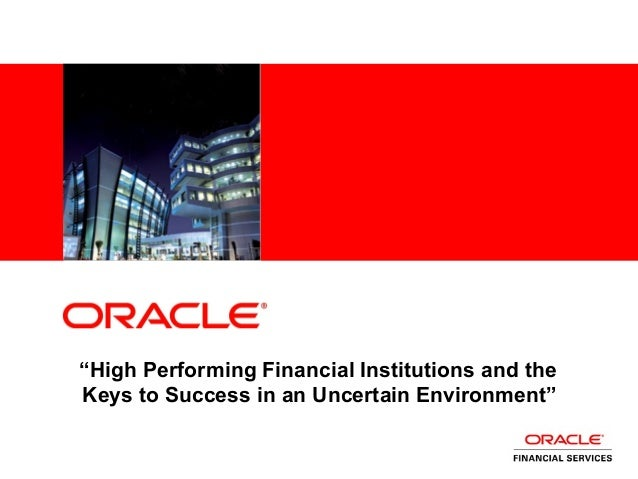 "<Insert Picture Here> ""High Performing Financial Institutions and the Keys to Success in an Uncertain Environment"""