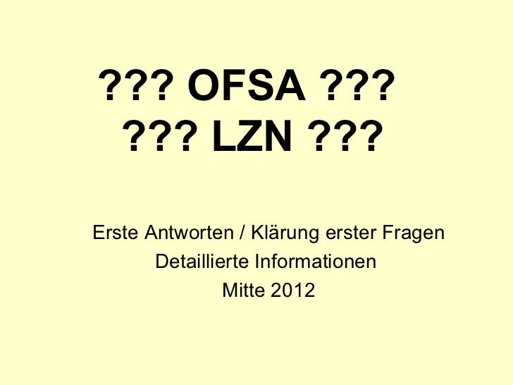 ??? OFSA ???  ??? LZN ??? Erste Antworten / Klärung erster Fragen Detaillierte Informationen  Mitte 2012