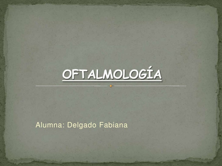 Alumna: Delgado Fabiana<br />OFTALMOLOGÍA<br />