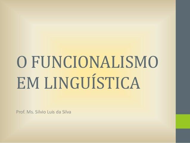 O FUNCIONALISMO EM LINGUÍSTICA Prof. Ms. Silvio Luis da Silva