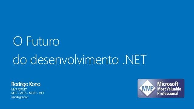 O Futuro do desenvolvimento .NET Rodrigo Kono MVPASP.NET MCP–MCTS –MCPD–MCT @rodrigokono