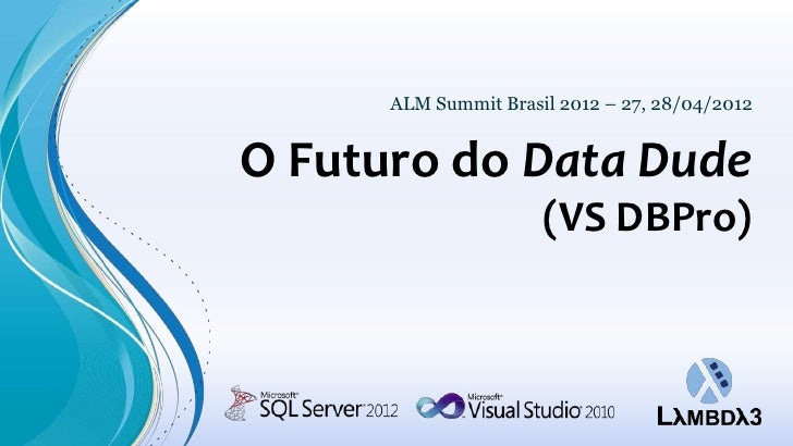 ALM Summit Brasil 2012 – 27, 28/04/2012O Futuro do Data Dude                      (VS DBPro)