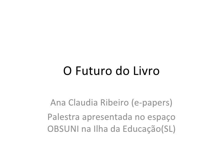 O Futuro do Livro Ana Claudia Ribeiro (e-papers) Palestra apresentada no espaço OBSUNI na Ilha da Educação(SL)