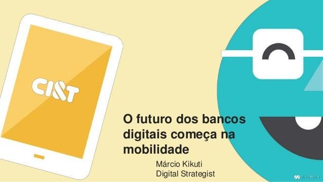 O futuro dos bancos digitais começa na mobilidade Márcio Kikuti Digital Strategist