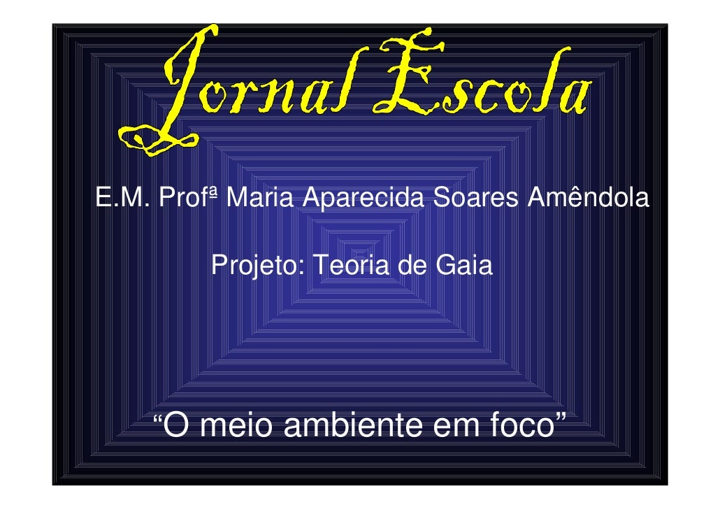 """E.M. Profª Maria Aparecida Soares Amêndola          Projeto: Teoria de Gaia         """"O meio ambiente em foco"""""""