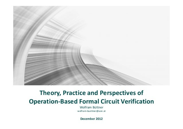 Theory, Practice and Perspectives ofOperation-Based Formal Circuit Verification                 Wolfram Büttner           ...