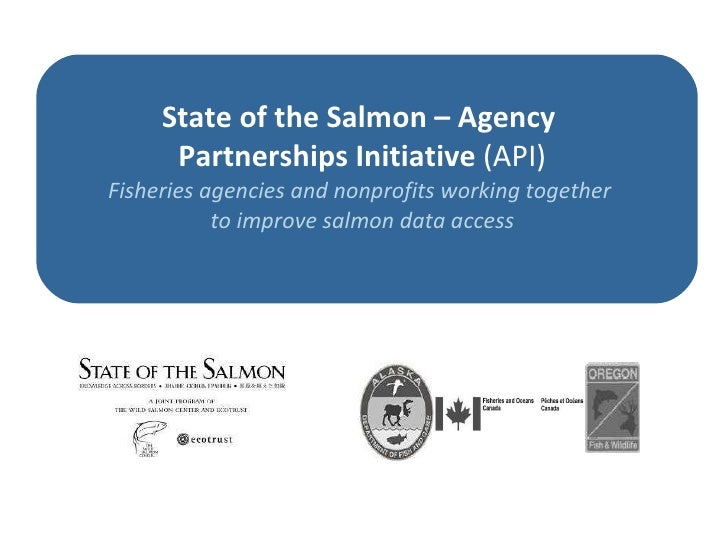 State of the Salmon – Agency  Partnerships Initiative   (API) Fisheries agencies and nonprofits working together  to impro...