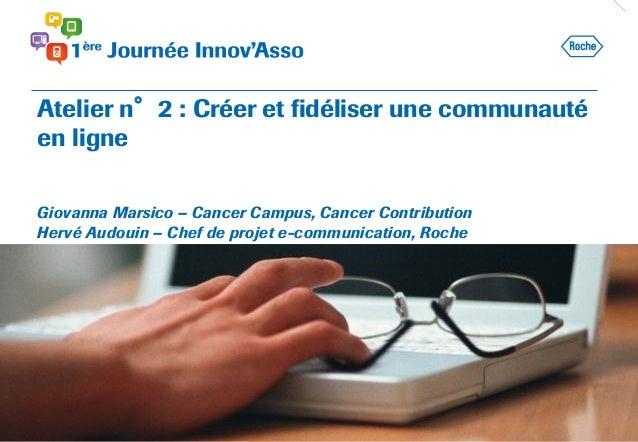Atelier n°2 : Créer et fidéliser une communauté en ligne Giovanna Marsico – Cancer Campus, Cancer Contribution Hervé Audou...