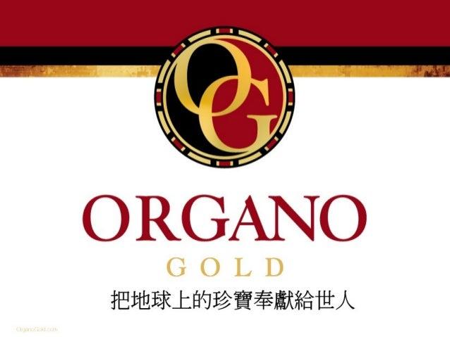 仝鑫國際企業有限公 司 Organo Gold International (Taiwan) Inc. 總公司 2008 年 5 月成立於加拿大 ( 溫哥華 ), 目前營業額 2000 多 萬美金 / 月 , 已經行銷 30 個國家 , 台灣 ...