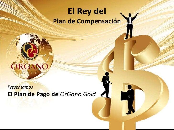 El Rey del               Plan de CompensaciónPresentamosEl Plan de Pago de OrGano Gold