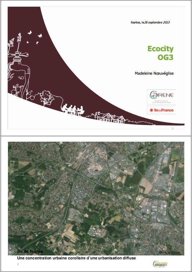 Nantes, le26 septembre 2013  Ecocity OG3 Madeleine Nœuvéglise  1  Île de France Une concentration urbaine corollaire d'une...