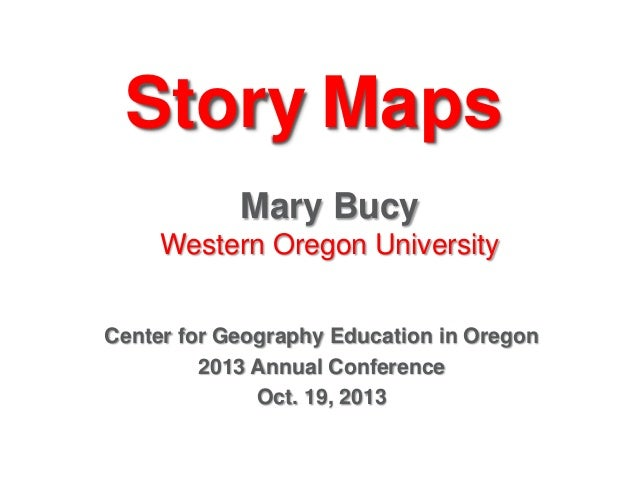 Story Maps Mary Bucy Western Oregon University Center for Geography Education in Oregon 2013 Annual Conference Oct. 19, 20...