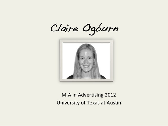 Claire Ogburn!  M.A in Adver+sing 2012  University of Texas at Aus+n