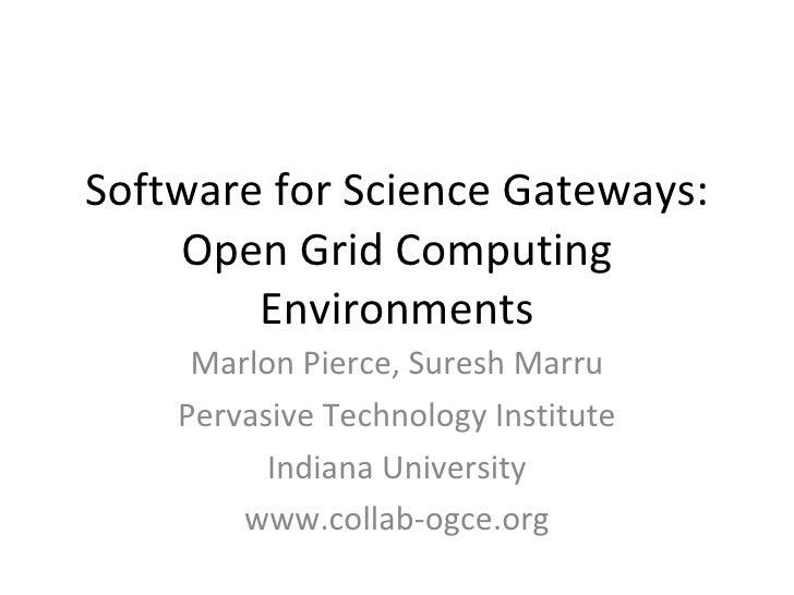 Software for Science Gateways: Open Grid Computing Environments Marlon Pierce, Suresh Marru Pervasive Technology Institute...