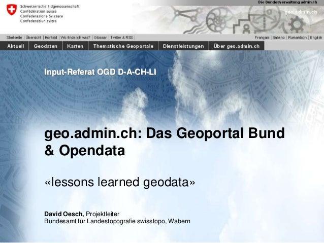 Input-Referat OGD D-A-CH-LI  geo.admin.ch: Das Geoportal Bund & Opendata «lessons learned geodata» David Oesch, Projektlei...