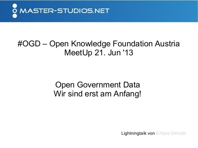 #OGD – Open Knowledge Foundation AustriaMeetUp 21. Jun 13Open Government DataWir sind erst am Anfang!Lightningtalk von Erh...