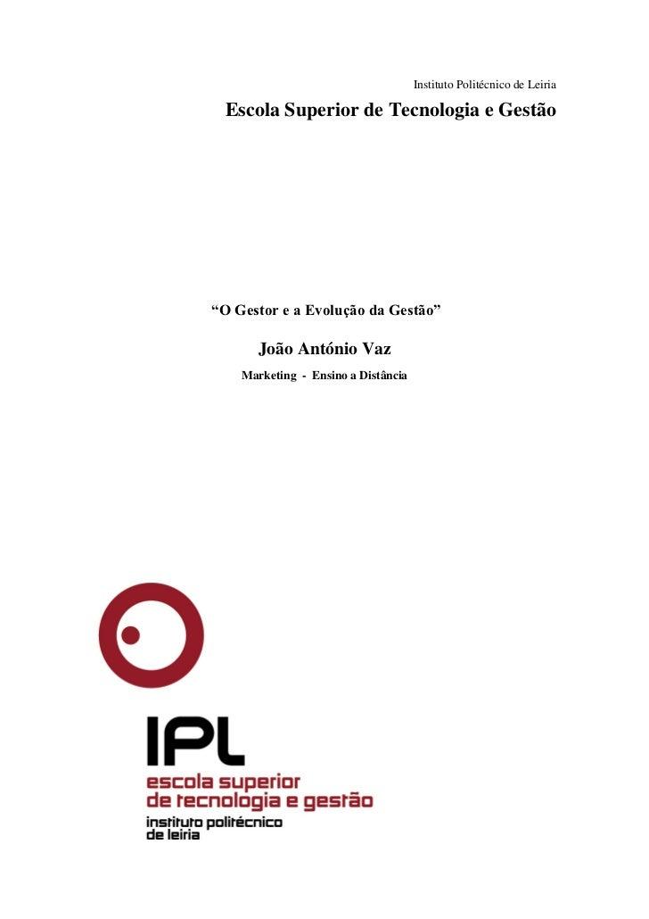"""Instituto Politécnico de Leiria Escola Superior de Tecnologia e Gestão""""O Gestor e a Evolução da Gestão""""       João António..."""