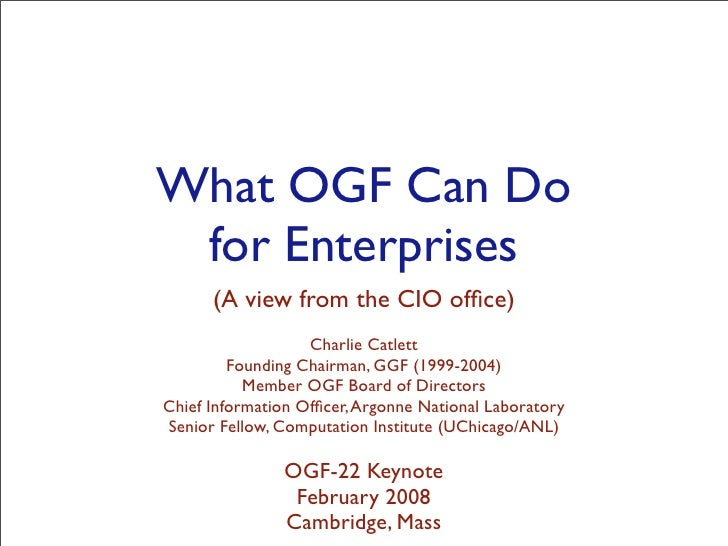 What OGF Can Do  for Enterprises       (A view from the CIO office)                    Charlie Catlett          Founding Ch...