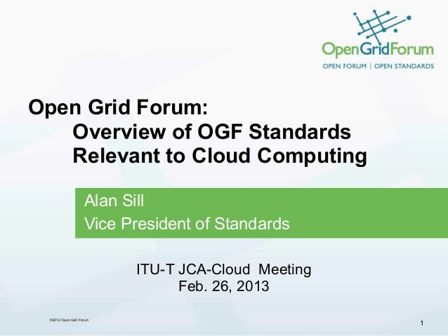 Open Grid Forum:   Overview of OGF Standards   Relevant to Cloud Computing                   Alan Sill                   V...