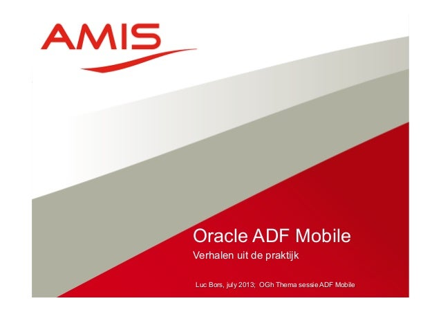 Luc Bors, july 2013; OGh Thema sessie ADF Mobile Verhalen uit de praktijk Oracle ADF Mobile